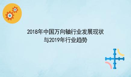 2018年中国万向轴行业发展现状与2019年行业趋势 下游需求整体旺盛,高端化、品牌化趋势明显