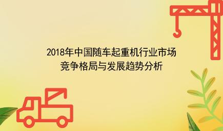 2018年中国随车起重机行业市场竞争格局与发展趋势分析 海外市场将成为未来的发展方向